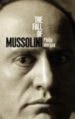 The fall of Mussolini : Italy, the Italians and the Second World War / Philip Morgan