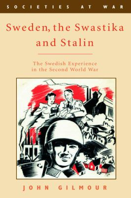 Sweden, the Swastika and Stalin : the Swedish experience in the Second World War / John Gilmour