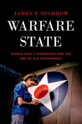 Warfare state : World War II Americans and the age of big government / James T. Sparrow