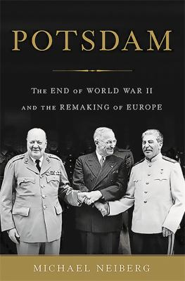 Potsdam : the end of World War II and the remaking of Europe / Michael Neiberg