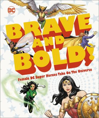 Brave and bold! : female DC super heroes take on the universe / written by Sam Maggs ; foreword by Gail Simone.